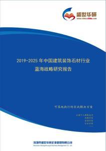 【完整版】2019-2025年中国建筑装饰石材行业蓝海市场战略研究报告
