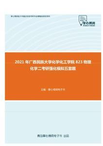 2021年广西民族大学化学化工学院823物理化学二考研强化模拟五套题