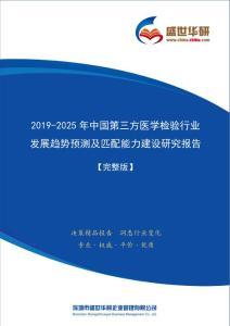 【完整版】2019-2025年中国第三方医学检验行业发展趋势预测及匹配能力建设研究报告
