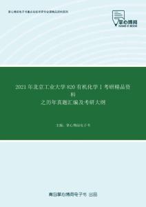 2021年北京工业大学820有机化学Ⅰ考研精品资料之历年真题汇编及考研大纲