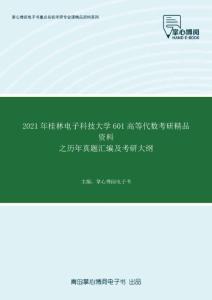 2021年桂林电子科技大学601高等代数考研精品资料之历年真题汇编及考研大纲