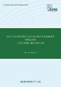 2021年北京航空航天大学609数学专业基础课考研精品资料之历年真题汇编及考研大纲