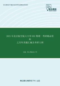 2021年北京航空航天大学691物理一考研精品资料之历年真题汇编及考研大纲