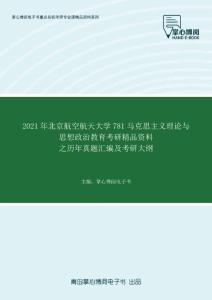 2021年北京航空航天大学781马克思主义理论与思想政治教育考研精品资料之历年真题汇编及考研大纲