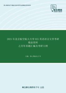 2021年北京航空航天大学821英语语言文学考研精品资料之历年真题汇编及考研大纲