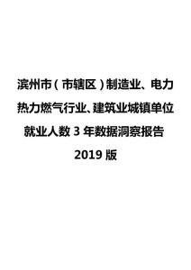 滨州市(市辖区)制造业、电力热力燃气行业、建筑业城镇单位就业人数3年数据洞察报告2019版