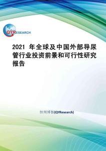 2021年全球及中國外部導尿管行業投資前景和可行性研究報告